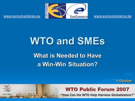 WTO and SMEs What is Needed to Have a Win-Win Situation? www.eurochambres.eu www.eurocommerce.be 5 October.