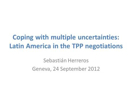 Coping with multiple uncertainties: Latin America in the TPP negotiations Sebastián Herreros Geneva, 24 September 2012.