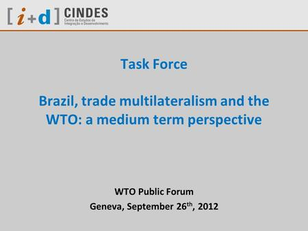 Task Force Brazil, trade multilateralism and the WTO: a medium term perspective WTO Public Forum Geneva, September 26 th, 2012.