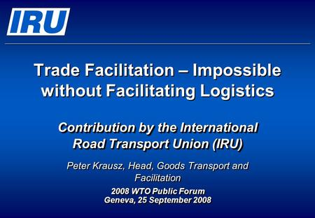 Trade Facilitation – Impossible without Facilitating Logistics Contribution by the International Road Transport Union (IRU) Peter Krausz, Head, Goods Transport.