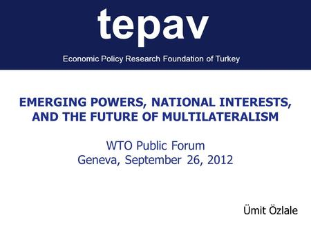Tepav Economic Policy Research Foundation of Turkey Ümit Özlale EMERGING POWERS, NATIONAL INTERESTS, AND THE FUTURE OF MULTILATERALISM WTO Public Forum.