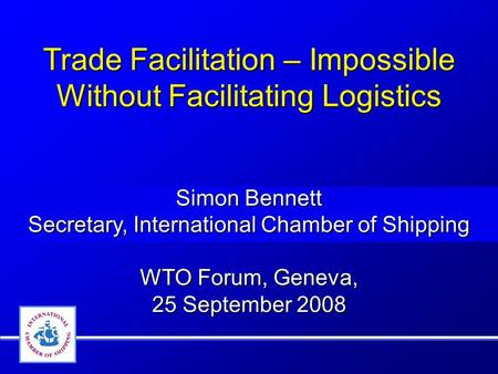 Trade Facilitation – Impossible Without Facilitating Logistics Simon Bennett Secretary, International Chamber of Shipping WTO Forum, Geneva, 25 September.