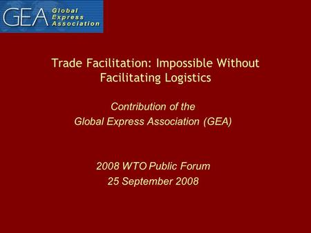 Trade Facilitation: Impossible Without Facilitating Logistics Contribution of the Global Express Association (GEA) 2008 WTO Public Forum 25 September 2008.