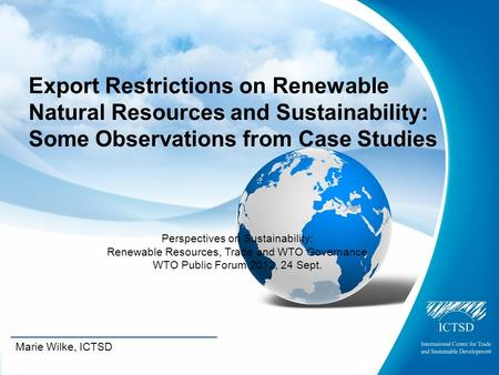 The International Centre for Trade and Sustainable Development Marie Wilke, ICTSD Export Restrictions on Renewable Natural Resources and Sustainability: