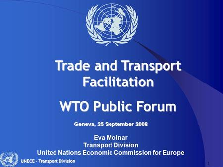 1 UNECE – Transport Division Geneva, 25 September 2008 Geneva, 25 September 2008 Eva Molnar Transport Division United Nations Economic Commission for Europe.