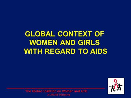 The Global Coalition on Women and AIDS A UNAIDS Initiative GLOBAL CONTEXT OF WOMEN AND GIRLS WITH REGARD TO AIDS.