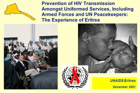 UNAIDS Asmara, February 2001 Prevention of HIV Transmission Amongst Uniformed Services, Including Armed Forces and UN Peacekeepers: The Experience of.