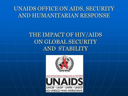 UNAIDS OFFICE ON AIDS, SECURITY AND HUMANITARIAN RESPONSE THEIMPACTOF HIV/AIDS ON GLOBAL SECURITY AND STABILITY THE IMPACT OF HIV/AIDS ON GLOBAL SECURITY.