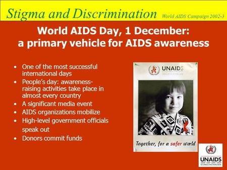 Stigma and Discrimination World AIDS Campaign 2002-3 World AIDS Day, 1 December: a primary vehicle for AIDS awareness One of the most successful international.