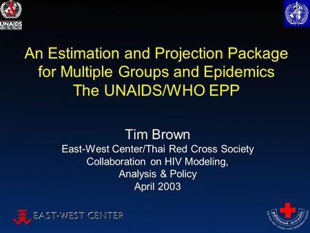 An Estimation and Projection Package for Multiple Groups and Epidemics The UNAIDS/WHO EPP Tim Brown East-West Center/Thai Red Cross Society Collaboration.