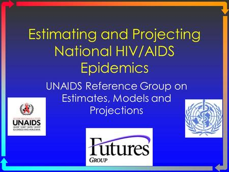 Estimating and Projecting National HIV/AIDS Epidemics UNAIDS Reference Group on Estimates, Models and Projections.