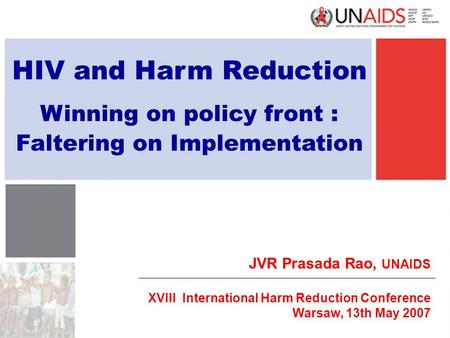 HIV and Harm Reduction Winning on policy front : Faltering on Implementation JVR Prasada Rao, UNAIDS XVIII International Harm Reduction Conference Warsaw,