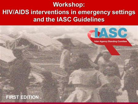 DRAFT 1.11.04 Workshop: HIV/AIDS interventions in emergency settings and the IASC Guidelines FIRST EDITION.