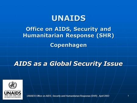 1 UNAIDS Office on AIDS, Security and Humanitarian Response (SHR) Copenhagen AIDS as a Global Security Issue UNAIDS Office on AIDS, Security and Humanitarian.