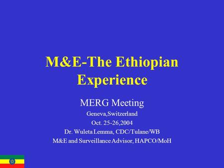 M&E-The Ethiopian Experience MERG Meeting Geneva,Switzerland Oct. 25-26,2004 Dr. Wuleta Lemma, CDC/Tulane/WB M&E and Surveillance Advisor, HAPCO/MoH.