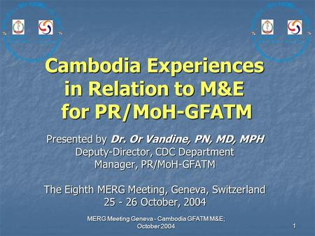 MERG Meeting Geneva - Cambodia GFATM M&E; October 2004 1 Cambodia Experiences in Relation to M&E for PR/MoH-GFATM Presented by Dr. Or Vandine, PN, MD,