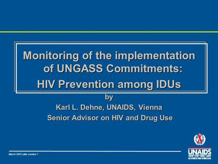 March 2003 slide number 1 Monitoring of the implementation of UNGASS Commitments: HIV Prevention among IDUs by Karl L. Dehne, UNAIDS, Vienna Senior Advisor.