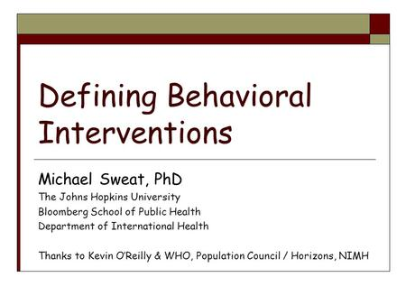 Defining Behavioral Interventions Michael Sweat, PhD The Johns Hopkins University Bloomberg School of Public Health Department of International Health.