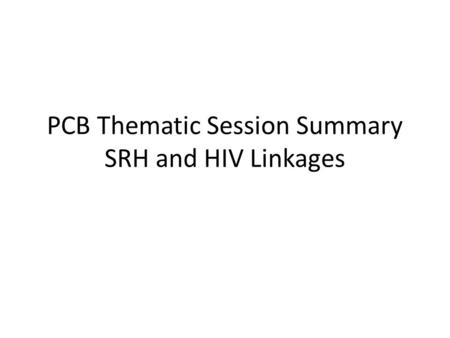 PCB Thematic Session Summary SRH and HIV Linkages.