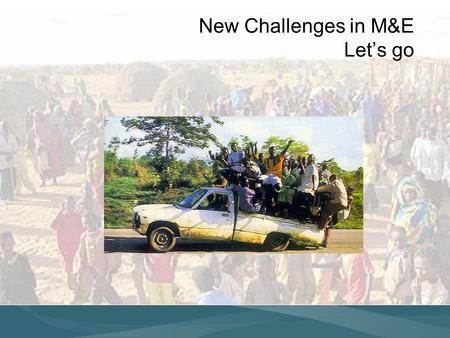 New Challenges in M&E Lets go. Scaling Up Monitoring & Evaluation Strategic Information PROGRAM GUIDANCE RESULT NEEDS OPPORTUNITIES Resources New directions.