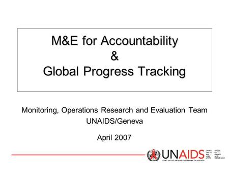 M&E for Accountability & Global Progress Tracking Monitoring, Operations Research and Evaluation Team UNAIDS/Geneva April 2007.