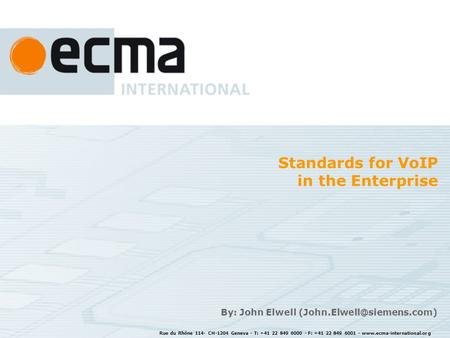 Rue du Rhône 114- CH-1204 Geneva - T: +41 22 849 6000 - F: +41 22 849 6001 - www.ecma-international.org Standards for VoIP in the Enterprise By: John Elwell.