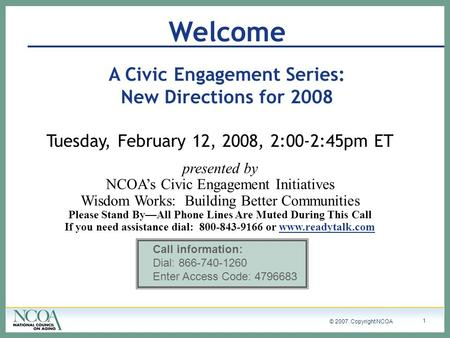 © 2007. Copyright NCOA 1 Welcome A Civic Engagement Series: New Directions for 2008 Tuesday, February 12, 2008, 2:00-2:45pm ET presented by NCOAs Civic.