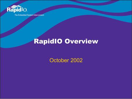 RapidIO Overview October 2002. © Copyright 2002 RapidIOTrade Association RapidIO Steering and Sponsoring Member Companies.