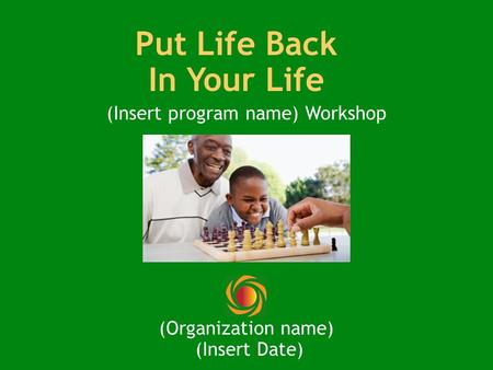 Put Life Back In Your Life (Insert program name) Workshop (Organization name) (Insert Date)