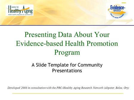 Presenting Data About Your Evidence-based Health Promotion Program A Slide Template for Community Presentations Developed 2008 in consultation with the.