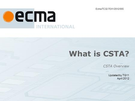 What is CSTA? CSTA Overview Updated by TG11 April 2012 Ecma/TC32-TG11/2012/005.
