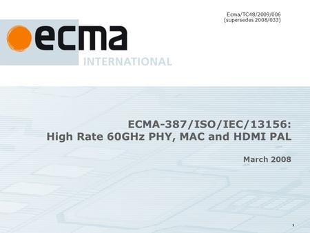 1 ECMA-387/ISO/IEC/13156: High Rate 60GHz PHY, MAC and HDMI PAL March 2008 Ecma/TC48/2009/006 (supersedes 2008/033)