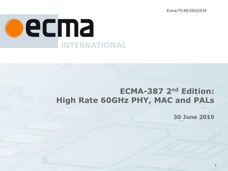 1 ECMA-387 2 nd Edition: High Rate 60GHz PHY, MAC and PALs 30 June 2010 Ecma/TC48/2010/034.