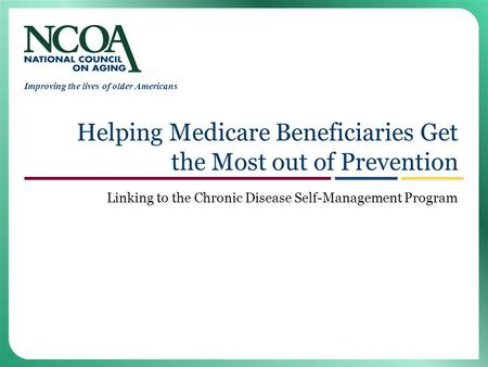 Improving the lives of older Americans Helping Medicare Beneficiaries Get the Most out of Prevention Linking to the Chronic Disease Self-Management Program.