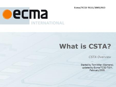 What is CSTA? CSTA Overview Started by Tom Miller (Siemens), updated by Ecma/TC32-TG11, February 2005. Ecma/TC32-TG11/2005/013.