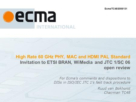 High Rate 60 GHz PHY, MAC and HDMI PAL Standard Invitation to ETSI BRAN, WiMedia and JTC 1/SC 06 open review For Ecmas comments and dispositions to DISs.