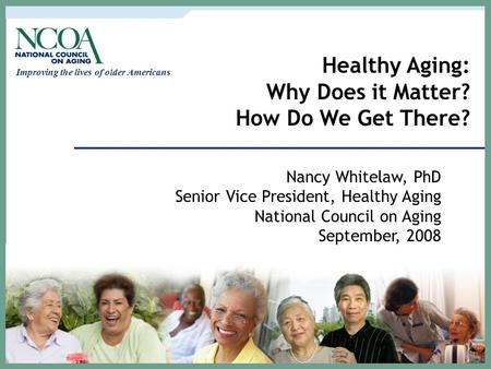 Improving the lives of older Americans Healthy Aging: Why Does it Matter? How Do We Get There? Nancy Whitelaw, PhD Senior Vice President, Healthy Aging.