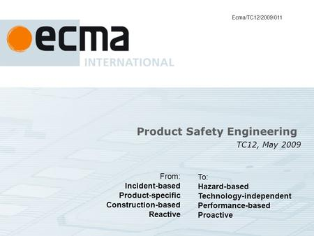 Product Safety Engineering TC12, May 2009 Ecma/TC12/2009/011 From: Incident-based Product-specific Construction-based Reactive To: Hazard-based Technology-independent.