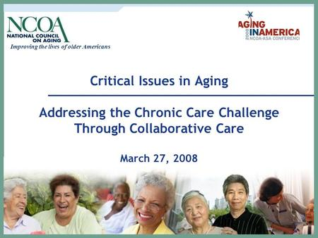 Improving the lives of older Americans Critical Issues in Aging Addressing the Chronic Care Challenge Through Collaborative Care March 27, 2008.