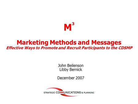 1 John Beilenson Libby Bernick December 2007 M 3 Marketing Methods and Messages Effective Ways to Promote and Recruit Participants to the CDSMP.