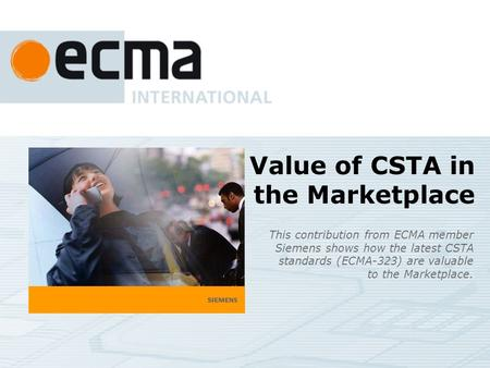 Value of CSTA in the Marketplace This contribution from ECMA member Siemens shows how the latest CSTA standards (ECMA-323) are valuable to the Marketplace.
