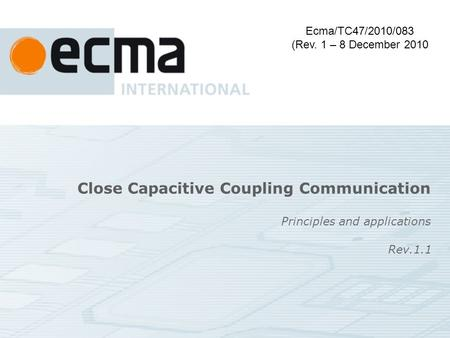Close Capacitive Coupling Communication Principles and applications Ecma/TC47/2010/083 (Rev. 1 – 8 December 2010 Rev.1.1.