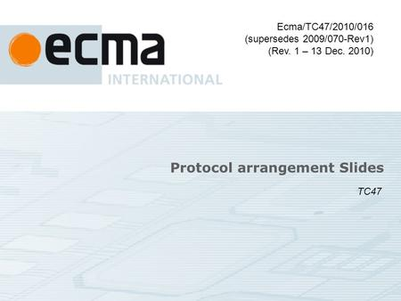 Protocol arrangement Slides Ecma/TC47/2010/016 (supersedes 2009/070-Rev1) (Rev. 1 – 13 Dec. 2010) TC47.