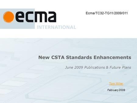 Tom Miller February 2009 June 2009 Publications & Future Plans New CSTA Standards Enhancements Ecma/TC32-TG11/2009/011.
