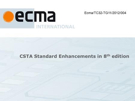 CSTA Standard Enhancements in 8 th edition Ecma/TC32-TG11/2012/004.
