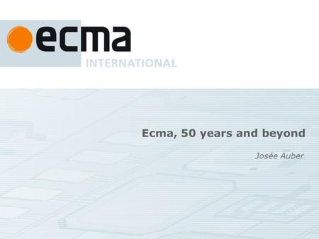 Ecma, 50 years and beyond Josée Auber. In work programme now Scripting (ECMAScript), XML schemas (XPS, OOXML), languages (Eiffel, C#) Optical Media(CD,