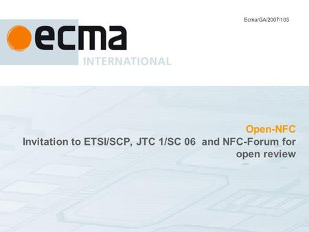 Open-NFC Invitation to ETSI/SCP, JTC 1/SC 06 and NFC-Forum for open review Ecma/GA/2007/103.