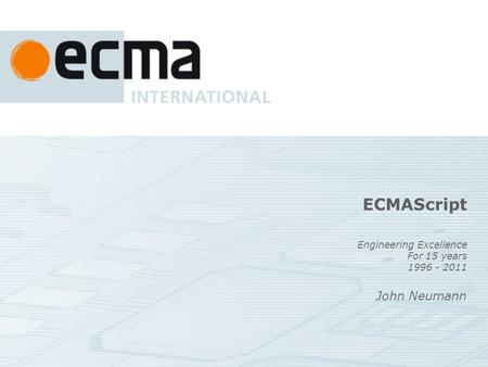 ECMAScript Engineering Excellence For 15 years 1996 - 2011 John Neumann.