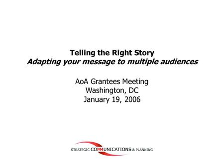 1 Telling the Right Story Adapting your message to multiple audiences AoA Grantees Meeting Washington, DC January 19, 2006.