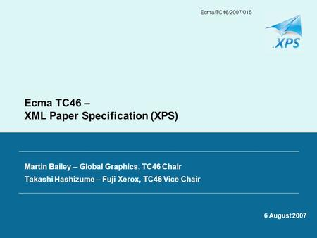 Ecma/TC46/2007/015 Ecma TC46 – XML Paper Specification (XPS) Martin Bailey – Global Graphics, TC46 Chair Takashi Hashizume – Fuji Xerox, TC46 Vice Chair.